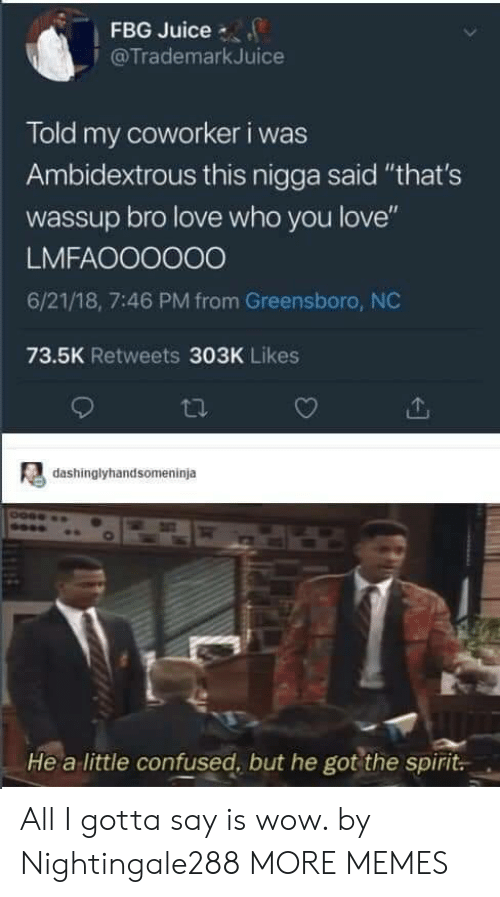 """Confused, Dank, and Juice: FBG Juice  @TrademarkJuice  Told my coworker i was  Ambidextrous this nigga said """"that's  wassup bro love who you love""""  LMFAOO0000  6/21/18, 7:46 PM from Greensboro, NC  73.5K Retweets 303K Likes  dashinglyhandsomeninja  He a little confused, but he got the spirit All I gotta say is wow. by Nightingale288 MORE MEMES"""