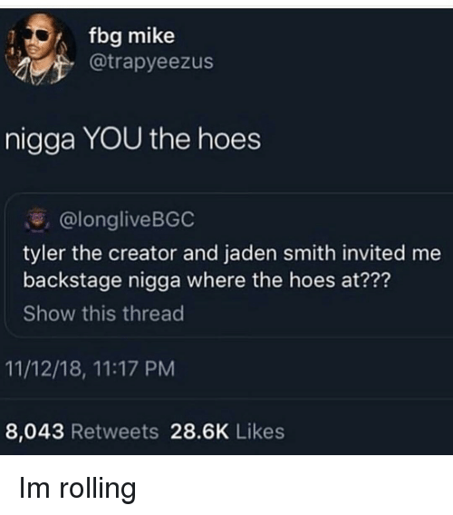 Jaden: fbg mike  @trapyeezus  nigga YOU the hoes  @longliveBGC  tyler the creator and jaden smith invited me  backstage nigga where the hoes at???  Show this thread  11/12/18, 11:17 PM  8,043 Retweets 28.6K Likes Im rolling