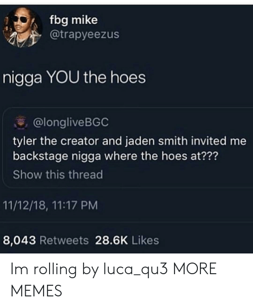 Jaden: fbg mike  @trapyeezus  nigga YOU the hoes  @longliveBGC  tyler the creator and jaden smith invited me  backstage nigga where the hoes at???  Show this thread  11/12/18, 11:17 PM  8,043 Retweets 28.6K Likes Im rolling by luca_qu3 MORE MEMES