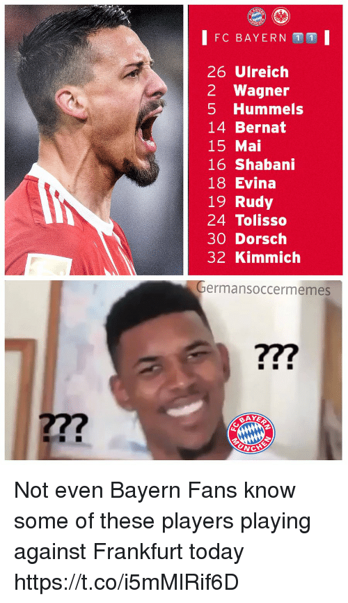 Kimmich: FC BAYERN 1 1  26 Ulreich  2 Wagner  5 Hummels  14 Bernat  15 Mai  16 Shabani  18 Evina  19 Rudy  24 Tolisso  30 Dorsch  32 Kimmich  ermansoccermemes  ?7?  27?  UNC Not even Bayern Fans know some of these players playing against Frankfurt today https://t.co/i5mMlRif6D