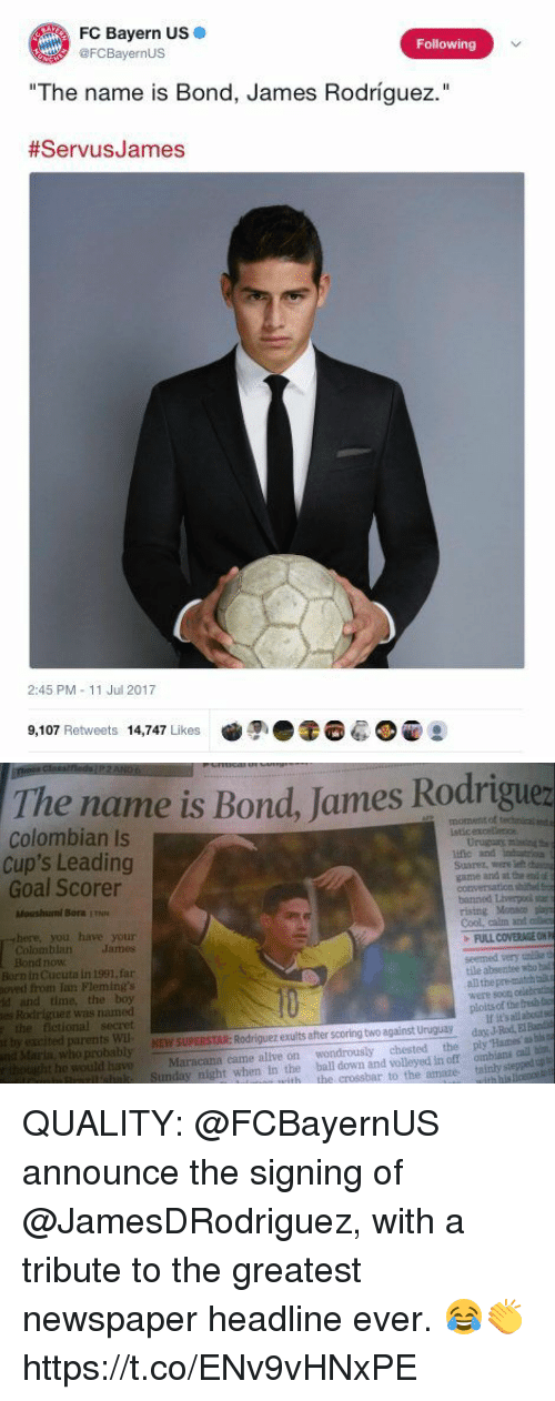 """Jamesness: FC Bayern US +  @FCBayernUS  Following  The name is Bond, James Rodríguez.""""  #ServusJames  2:45 PM - 11 Jul 2017  9,107 Retweets 14,747 Likes  ●조6: ●@양   The name is Bond, James Rodriguez  Tthe name is Bond, James Rodrigue  Colombian Is  Cup's Leading  Goal Scorer  ific and inutrou  Suarez, were lelt casin  game and at the end d  Moushumi Bora IN  banned Liverpoi  here, you have your  Colomblan James  rising Monco ay  Cool, calm and c  FULL COVERAGE ON  Bond now  Born in Cucuta in 1991, far  oved from Tan Fleming's  d and time, the boy  es Rodriguez was named  the fictional secret  seemed very unlsa t  tile absentee who bad  all the pre-match talk  were soon celebrating  ploits of the frebfo  If it's all about s  NEW SUPERSTAR: Rodriguez exults after scoring two against Urugua da J-Rod, EIBunas  houeht he would haveMaracana came alve on wondrously chested the ply Hames as bss  tepped pt  t by escited parents Wl  nd Marin, who probably  Innzil'snk Sunday night when in the ball down and volleyed in off ombians call b  vith the crossbar to the amaze tainly s QUALITY: @FCBayernUS announce the signing of @JamesDRodriguez, with a tribute to the greatest newspaper headline ever. 😂👏 https://t.co/ENv9vHNxPE"""