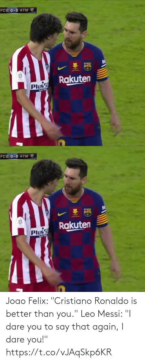 "say: FCB 0-0 ATM  Rakuten  Plus50  hade Onl   FCB 0-0 ATM D  Rakuten  Plus50  hade O Joao Felix: ""Cristiano Ronaldo is better than you.""  Leo Messi: ""I dare you to say that again, I dare you!"" https://t.co/vJAqSkp6KR"