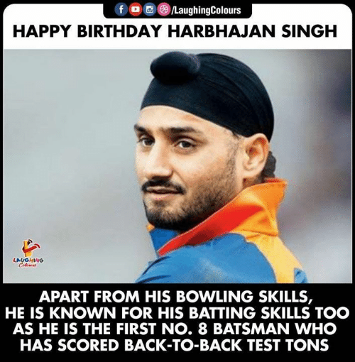 batting: fD /LaughingColours  HAPPY BIRTHDAY HARBHAJAN SINGH  LAUGHING  Colours  APART FROM HIS BOWLING SKILLS,  KNOWN FOR HIS BATTING SKILLS TOO  AS HE IS THE FIRST NO. 8 BATSMAN WHO  HAS SCORED BACK-TO-BACK TEST TONS