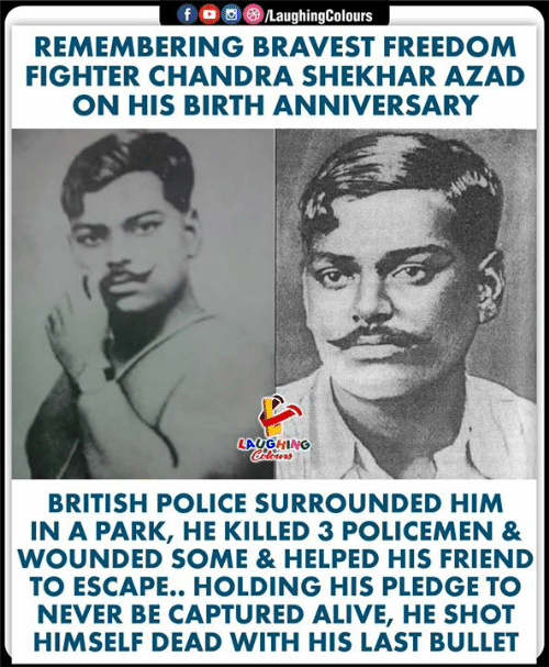 Policemen: fD  /LaughingColours  REMEMBERING BRAVEST FREEDOM  FIGHTER CHANDRA SHEKHAR AZAD  ON HIS BIRTH ANNIVERSARY  LAUGHING  Colours  BRITISH POLICE SURROUNDED HIM  IN A PARK, HE KILLED 3 POLICEMEN &  WOUNDED SOME & HELPED HIS FRIEND  TO ESCAPE.. HOLDING HIS PLEDGE TO  NEVER BE CAPTURED ALIVE, HE SHOT  HIMSELF DEAD WITH HIS LAST BULLET