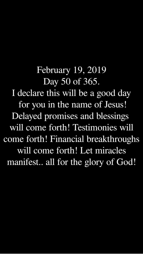 God, Jesus, and Good: February 19, 2019  Day 50 of 365.  I declare this will be a good day  for you in the name of Jesus!  Delayed promises and blessings  will come forth! Testimonies will  come forth! Financial breakthroughs  will come forth! Let miracles  manifest.. all for the glory of God!