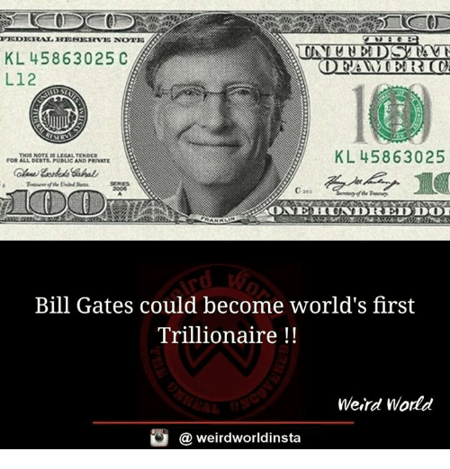 federal reserve: FEDERAL RESERVE NOTE  KL 458 63025 C  ODEGAMEERLOC  L12  KL 4586 3025  THIS NOTE LEGALTENDER  FOR ALL DEOTS. PUNLICAND PRIVATE  22ONE HUNDREDDOT  Bill Gates could become world's first  Trillionaire  Weird World  weirdworldinsta  a