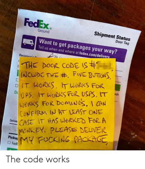 packages: FedEx  Shipment Startus  Ground  Door Tag  Want to get packages your way?  Tell us when and where at fedex.com/delive  Recinient  IT WORKS.斤WORKS FOR  WORKS FoR DomiUbS, I CAN  ONFIRM IN AT LEAST ONE  CSE IT HAS WORKED FoR A  -NONKEY, PLEASE DELIVER The code works