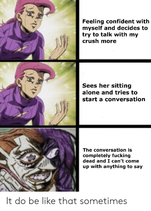 Being Alone, Be Like, and Crush: Feeling confident with  myself and decides to  try to talk with my  crush more  Sees her sitting  alone and tries to  start a conversation  The conversation is  completely fucking  dead and I can't come  up with anything to say It do be like that sometimes