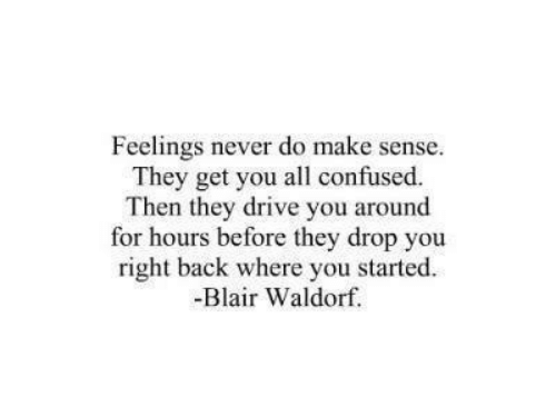 Confused, Drive, and Never: Feelings never do make sense.  They get you all confused.  Then they drive you around  for hours before they drop you  right back where you started  -Blair Waldorf.