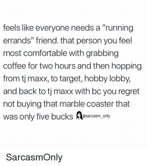 """Comfortable, Funny, and Memes: feels like everyone needs a """"running  errands"""" friend. that person you feel  most comfortable with grabbing  coffee for two hours and then hopping  from tj maxx, to target, hobby lobby,  and back to tj maxx with bc you regret  not buying that marble coaster that  was only five bucks Aesarcasm.ony SarcasmOnly"""