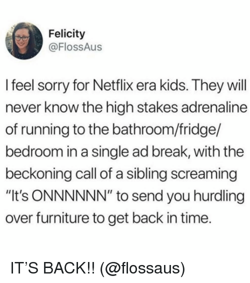 """Netflix, Sorry, and Break: Felicity  @FlossAus  l feel sorry for Netflix era kids. They will  never know the high stakes adrenaline  of running to the bathroom/fridge/  bedroom in a single ad break, with the  beckoning call of a sibling screaming  """"It's ONNNNNN"""" to send you hurdling  over furniture to get back in time. IT'S BACK!! (@flossaus)"""