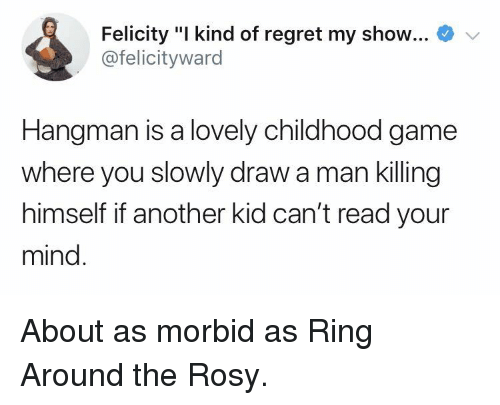 """Regret, Game, and Mind: Felicity """"I kind of regret my show...  @felicityward  Hangman is a lovely childhood game  where you slowly draw a man killing  himself if another kid can't read your  mind About as morbid as Ring Around the Rosy."""