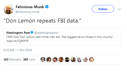 "cnn.com, Fbi, and Washington Post: Felonious Munk  @Felonious_munk  Followv  ""Don Lemon repeats FBI data.""  Washington Post@washingtonpost  CNN host Don Lemon said white men are ""the biggest terror threat in this country  wapo.st/2Q80fYB  4:36 AM-1 Nov 2018  162 Retweets 385 Likes"