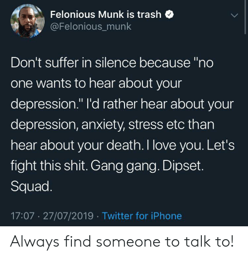 "Depression Anxiety: Felonious Munk is trash  @Felonious_munk  Don't suffer in silence because ""no  one wants to hear about your  depression."" l'd rather hear about your  depression, anxiety, stress etc than  hear about your death. I love you. Let's  fight this shit. Gang gang. Dipset.  Squad.  17:07 27/07/2019 Twitter for iPhone Always find someone to talk to!"