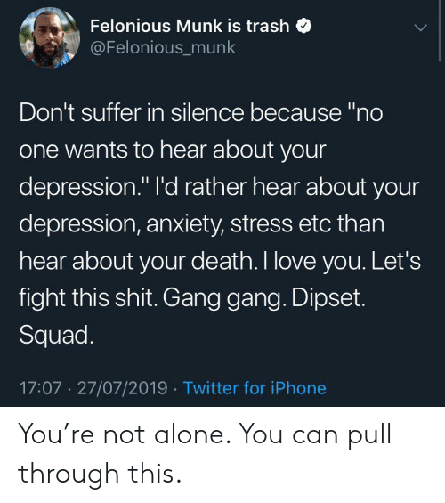 "Being Alone, Dipset, and Iphone: Felonious Munk is trash  @Felonious_munk  Don't suffer in silence because ""no  one wants to hear about your  depression."" I'd rather hear about your  depression, anxiety, stress etc than  hear about your death. I love you. Let's  fight this shit. Gang gang. Dipset.  Squad.  17:07 27/07/2019 Twitter for iPhone You're not alone. You can pull through this."