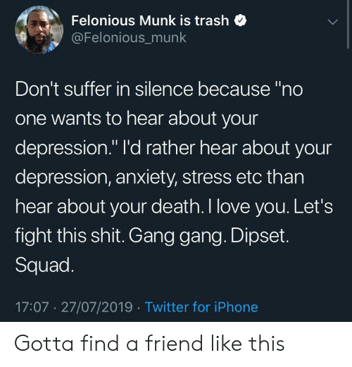 "Depression Anxiety: Felonious Munk is trash  @Felonious_munk  Don't suffer in silence because ""no  one wants to hear about your  depression."" I'd rather hear about your  depression, anxiety, stress etc than  hear about your death. I love you. Let's  fight this shit. Gang gang. Dipset.  Squad.  17:07 27/07/2019 Twitter for iPhone Gotta find a friend like this"