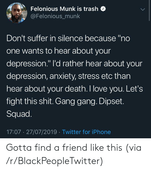 "Depression Anxiety: Felonious Munk is trash  @Felonious_munk  Don't suffer in silence because ""no  one wants to hear about your  depression."" I'd rather hear about your  depression, anxiety, stress etc than  hear about your death. I love you. Let's  fight this shit. Gang gang. Dipset.  Squad.  17:07 27/07/2019 Twitter for iPhone Gotta find a friend like this (via /r/BlackPeopleTwitter)"