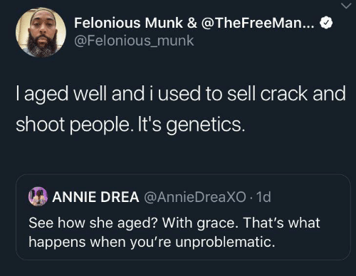 Sell: Felonious Munk & @TheFreeMan...  @Felonious_munk  laged well andi used to sell crack and  shoot people. It's genetics.  ANNIE DREA @AnnieDreaXO 1d  See how she aged? With grace. That's what  happens when you're unproblematic.