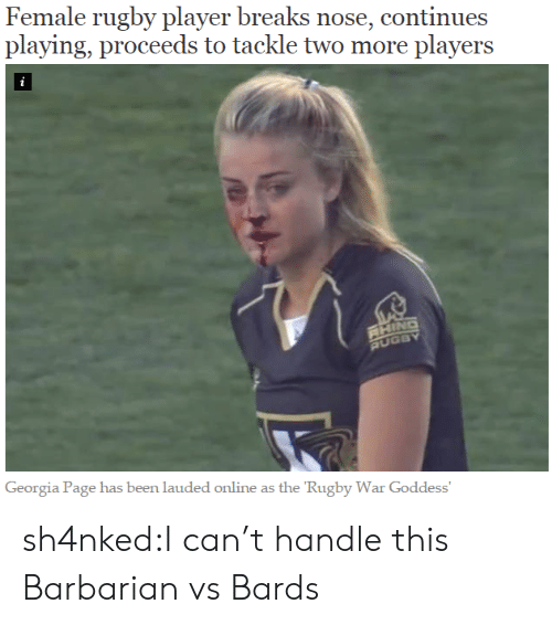 handle: Female rugby player breaks nose, continues  playing, proceeds to tackle two more players  i  RHING  RUGBY  Georgia Page has been lauded online as the 'Rugby War Goddess' sh4nked:I can't handle this  Barbarian vs Bards