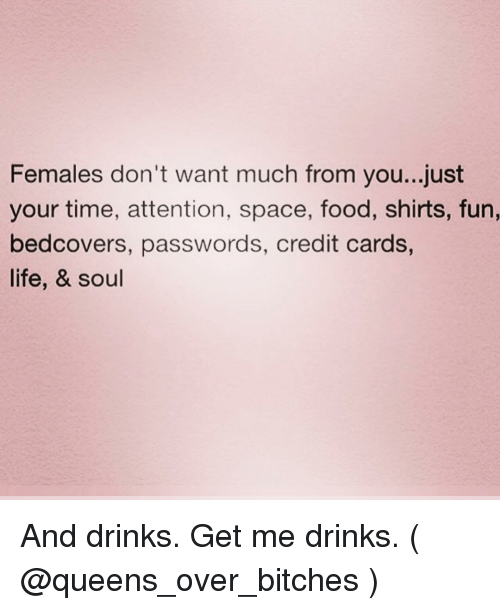 Food, Life, and Credit Cards: Females don't want much from you...just  your time, attention, space, food, shirts, fun,  bedcovers, passwords, credit cards,  life, & soul And drinks. Get me drinks. ( @queens_over_bitches )