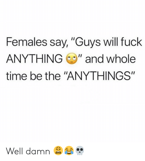 """Females: Females say, """"Guys will fuck  ANYTHING"""" and whole  time be the """"ANYTHINGS"""" Well damn 😩😂💀"""