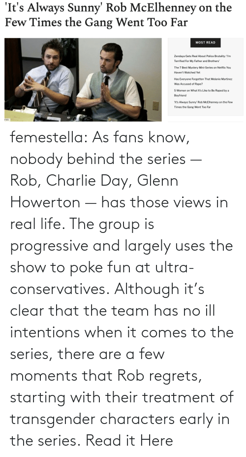 ill: femestella: As fans know, nobody behind the series — Rob, Charlie Day, Glenn Howerton — has those views in real life. The group is progressive and largely uses the show to poke fun at ultra-conservatives. Although it's clear that the team has no ill intentions when it comes to the series, there are a few moments that Rob regrets, starting with their treatment of transgender characters early in the series. Read it Here