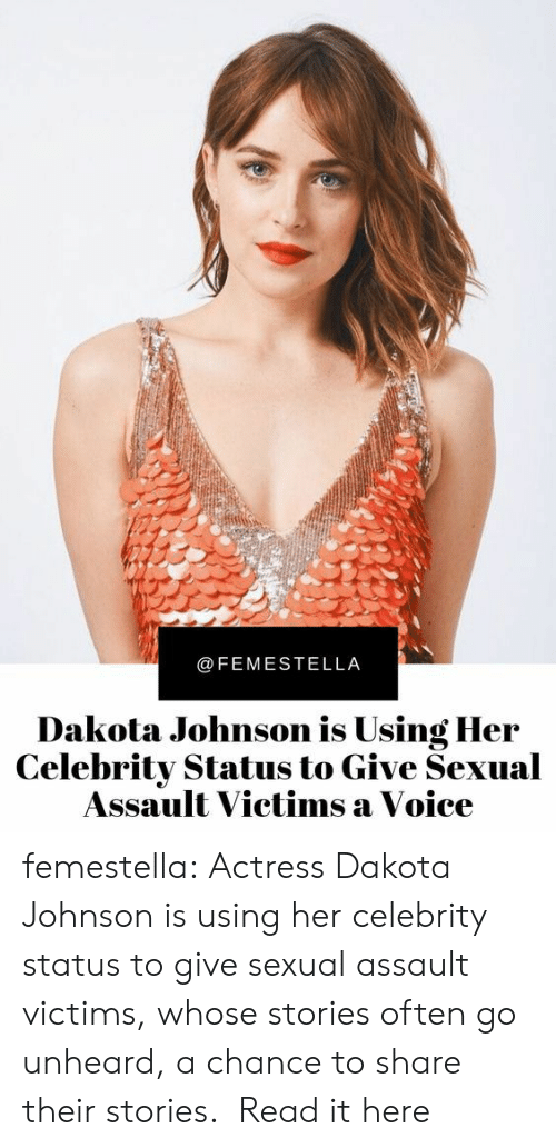 Target, Tumblr, and Survivor: @FEMESTELLA  Dakota Johnson is Using Her  Celebrity Status to Give Sexual  Assault Victims a Voice femestella: Actress Dakota Johnson is using her celebrity status to give sexual assault victims, whose stories often go unheard, a chance to share their stories.  Read it here