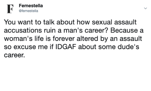 Life, Forever, and Altered: Femestella  F  @femestella  You want to talk about how sexual assault  accusations ruin a man's career? Because a  woman's life is forever altered by an assault  so excuse me if IDGAF about some dude's  career.