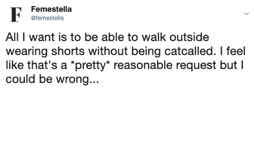 "All, Like, and Feel: Femestella  @femestella  All I want is to be able to walk outside  wearing shorts without being catcalled. I feel  like that's a *pretty"" reasonable request but I  could be wrong..."