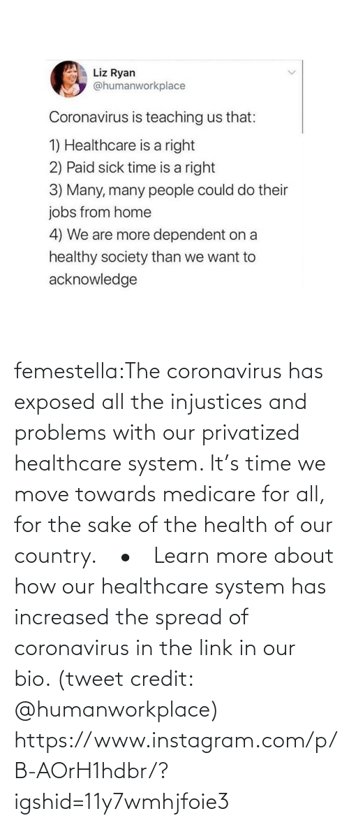 country: femestella:The coronavirus has exposed all the injustices and problems with our privatized healthcare system. It's time we move towards medicare for all, for the sake of the health of our country.⠀ •⠀ Learn more about how our healthcare system has increased the spread of coronavirus in the link in our bio. (tweet credit: @humanworkplace) https://www.instagram.com/p/B-AOrH1hdbr/?igshid=11y7wmhjfoie3