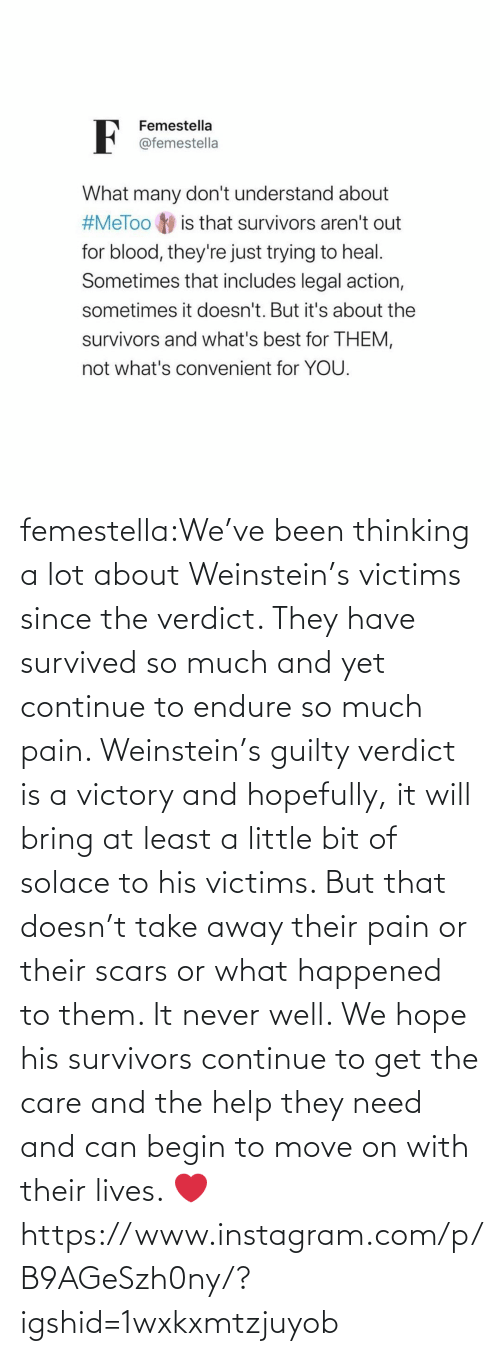 Begin: femestella:We've been thinking a lot about Weinstein's victims since the verdict. They have survived so much and yet continue to endure so much pain. Weinstein's guilty verdict is a victory and hopefully, it will bring at least a little bit of solace to his victims. But that doesn't take away their pain or their scars or what happened to them. It never well. We hope his survivors continue to get the care and the help they need and can begin to move on with their lives. ❤️https://www.instagram.com/p/B9AGeSzh0ny/?igshid=1wxkxmtzjuyob