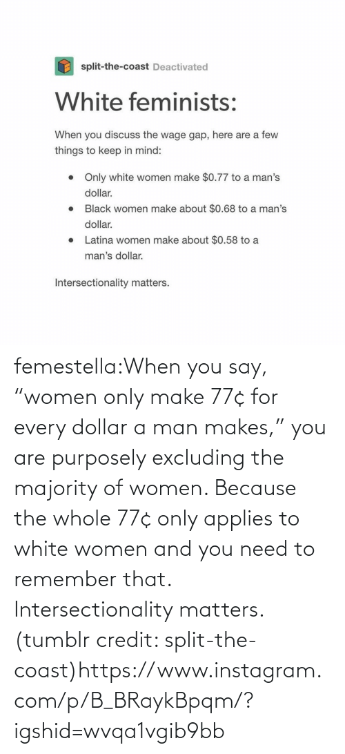 "You Are: femestella:When you say, ""women only make 77¢ for every dollar a man makes,"" you are purposely excluding the majority of women. Because the whole 77¢ only applies to white women and you need to remember that. Intersectionality matters. (tumblr credit: split-the-coast)https://www.instagram.com/p/B_BRaykBpqm/?igshid=wvqa1vgib9bb"