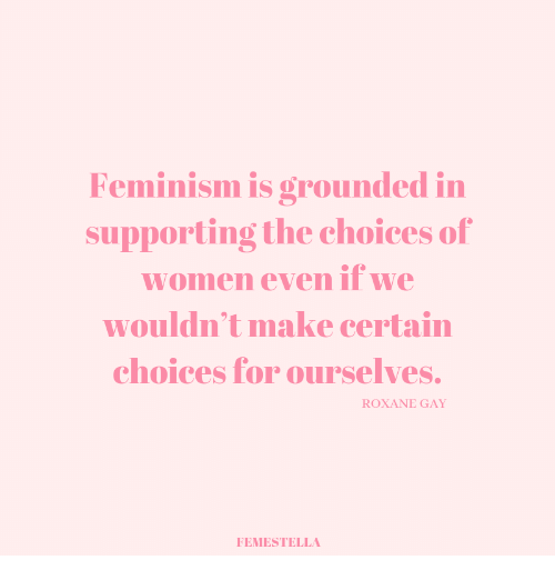 Feminism: Feminism IS OPOunded i  supporting the choices of  women even if we  wouldn't make certain  choices for ourselves.  ROXANE GAY  FEMESTELLA