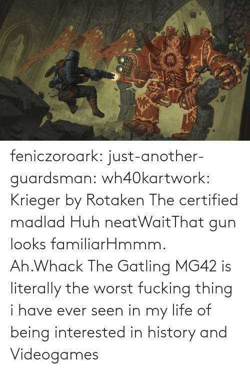 Madlad: feniczoroark:  just-another-guardsman:  wh40kartwork:  Krieger by  Rotaken    The certified madlad   Huh neatWaitThat gun looks familiarHmmm. Ah.Whack   The Gatling MG42 is literally the worst fucking thing i have ever seen in my life of being interested in history and Videogames