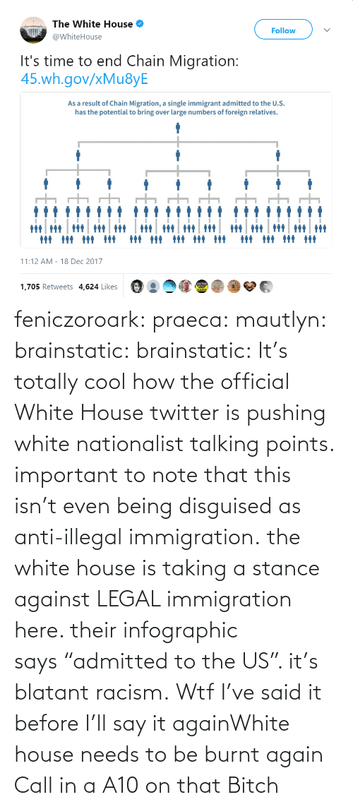 "In A: feniczoroark:  praeca:  mautlyn:  brainstatic:  brainstatic: It's totally cool how the official White House twitter is pushing white nationalist talking points.  important to note that this isn't even being disguised as anti-illegal immigration. the white house is taking a stance against LEGAL immigration here. their infographic says ""admitted to the US"". it's blatant racism.    Wtf   I've said it before I'll say it againWhite house needs to be burnt again   Call in a A10 on that Bitch"