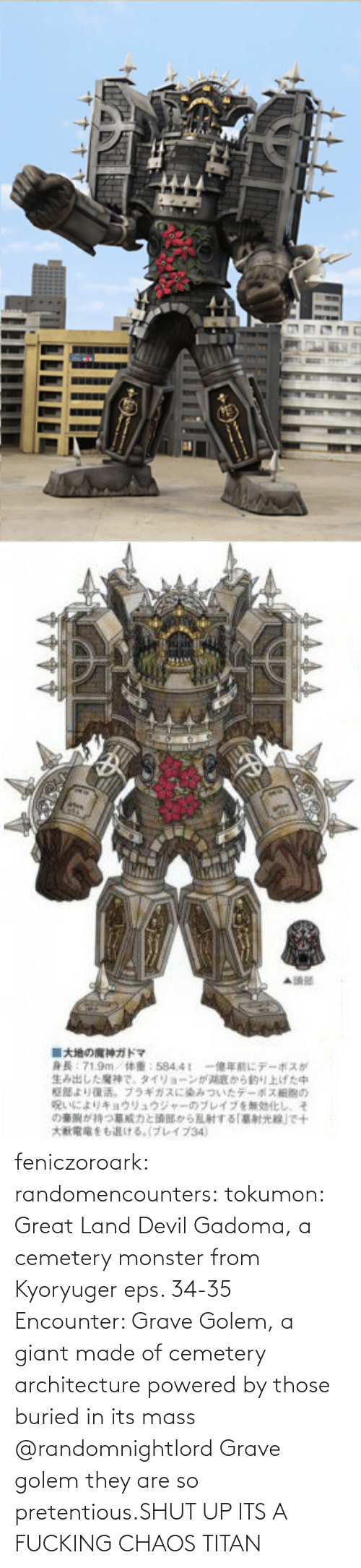 Shut Up: feniczoroark:  randomencounters:  tokumon:  Great Land Devil Gadoma, a cemetery monster from Kyoryuger eps. 34-35  Encounter: Grave Golem, a giant made of cemetery architecture powered by those buried in its mass   @randomnightlord    Grave golem they are so pretentious.SHUT UP ITS A FUCKING CHAOS TITAN