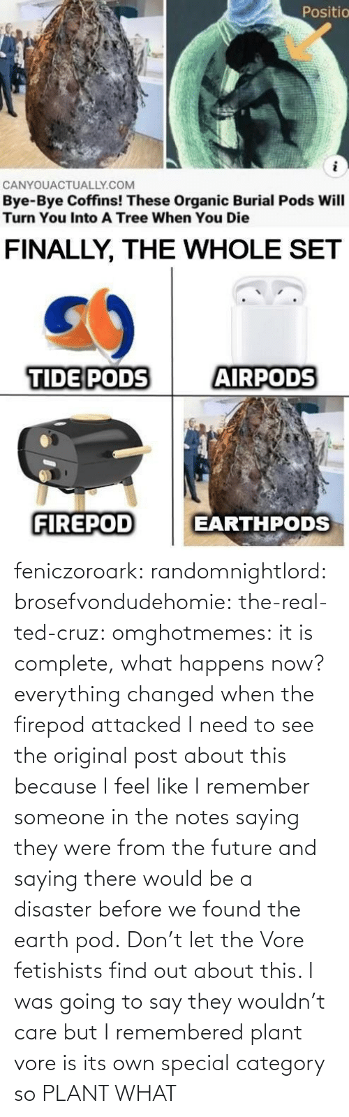 notes: feniczoroark:  randomnightlord:  brosefvondudehomie: the-real-ted-cruz:  omghotmemes: it is complete, what happens now? everything changed when the firepod attacked    I need to see the original post about this because I feel like I remember someone in the notes saying they were from the future and saying there would be a disaster before we found the earth pod.    Don't let the Vore fetishists find out about this.    I was going to say they wouldn't care but I remembered plant vore is its own special category so   PLANT WHAT