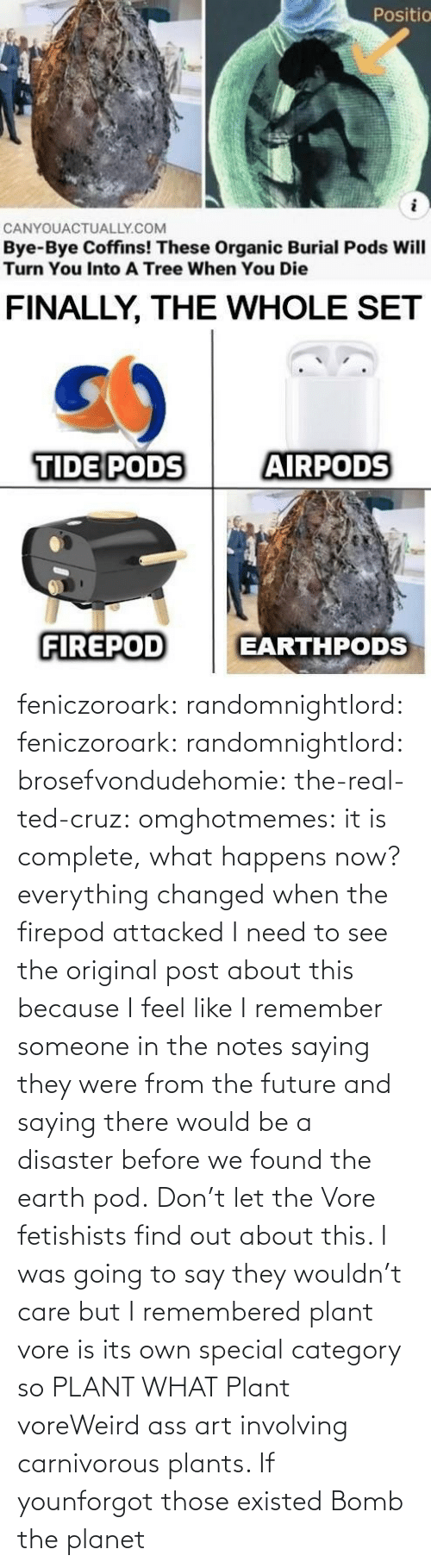 weird: feniczoroark:  randomnightlord:  feniczoroark:  randomnightlord:  brosefvondudehomie: the-real-ted-cruz:  omghotmemes: it is complete, what happens now? everything changed when the firepod attacked    I need to see the original post about this because I feel like I remember someone in the notes saying they were from the future and saying there would be a disaster before we found the earth pod.    Don't let the Vore fetishists find out about this.    I was going to say they wouldn't care but I remembered plant vore is its own special category so   PLANT WHAT   Plant voreWeird ass art involving carnivorous plants. If younforgot those existed   Bomb the planet