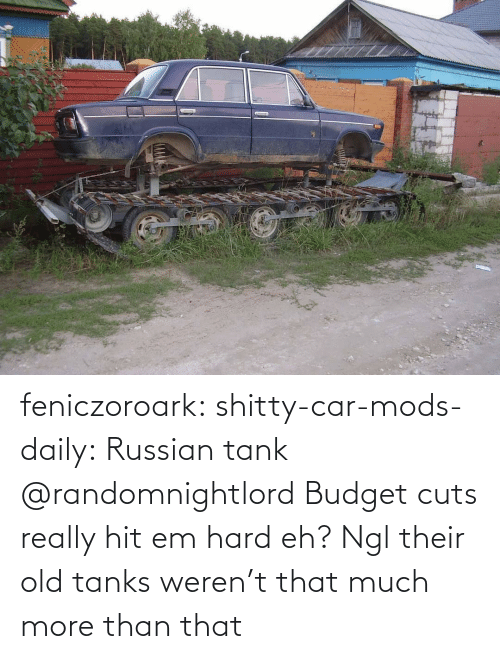 tank: feniczoroark:  shitty-car-mods-daily:  Russian tank   @randomnightlord Budget cuts really hit em hard eh?   Ngl their old tanks weren't that much more than that