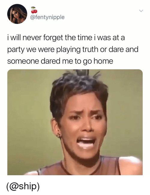 Truth or Dare: @fentynipple  i will never forget the time i was at a  party we were playing truth or dare and  someone dared me to go home (@ship)