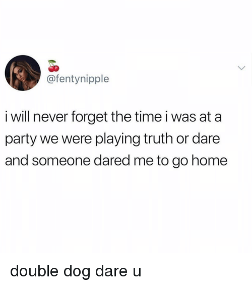 Truth or Dare: @fentynipple  i will never forget the time i was at a  party we were playing truth or dare  and someone dared me to go home double dog dare u