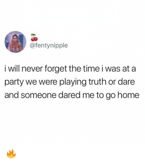 Truth or Dare: @fentynipple  i will never forget the time i was at a  party we were playing truth or dare  and someone dared me to go home 🔥