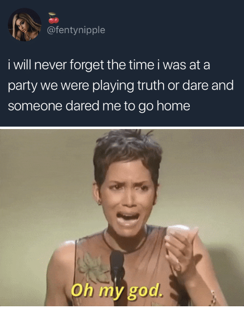 Truth or Dare: @fentynipple  i will never forget the time i was at a  party we were playing truth or dare and  someone dared me to go home   Oh my god