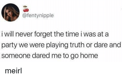 Truth or Dare: @fentynipple  i will never forget the time i was at a  party we were playing truth or dare and  someone dared me to go home meirl