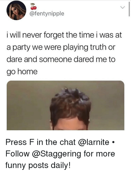 Truth or Dare: @fentynipple  i will never forget the time i was at  a party we were playing truth or  dare and someone dared me to  go home Press F in the chat @larnite • ➫➫➫ Follow @Staggering for more funny posts daily!
