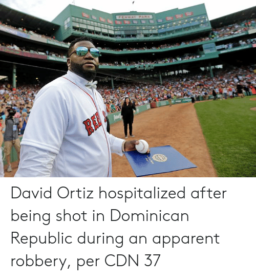 apparent: FENWAY PARK  Pam David Ortiz hospitalized after being shot in Dominican Republic during an apparent robbery, per CDN 37