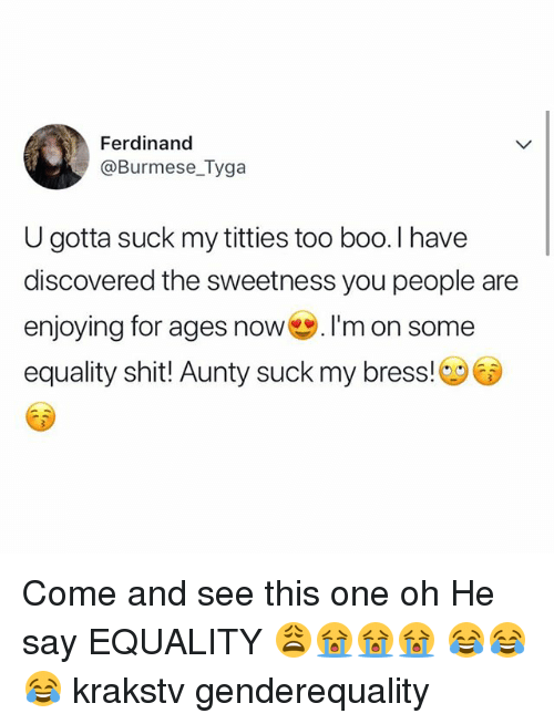 Boo, Memes, and Shit: Ferdinand  @Burmese_Tyga  U gotta suck my titties too boo. I have  discovered the sweetness you people are  enjoying for ages now ·I'm on some  equality shit!l Aunty suck my bress! Come and see this one oh He say EQUALITY 😩😭😭😭 😂😂😂 krakstv genderequality