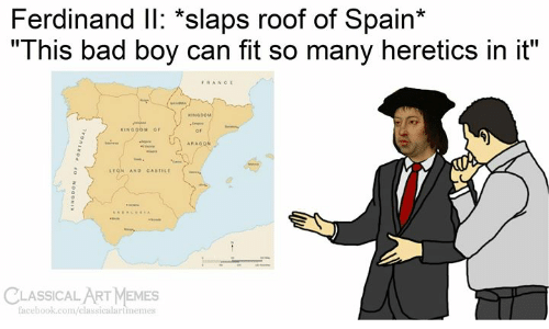 "This Bad Boy: Ferdinand IlI: *slaps roof of Spain*  ""This bad boy can fit so many heretics in it""  FRANCE  seARA  KINGOOM  KINGOOM OF  ARAGON  w  LEGN AND CASTILE  CLASSICAL ART MEMES  facebook.com/classicalartmemes  Tvonswod  OaONI"