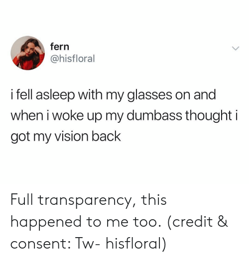 Funny, Vision, and Glasses: fern  @hisfloral  i fell asleep with my glasses on and  when iwoke up my dumbass thought i  got my vision back Full transparency, this happened to me too. (credit & consent: Tw- hisfloral)