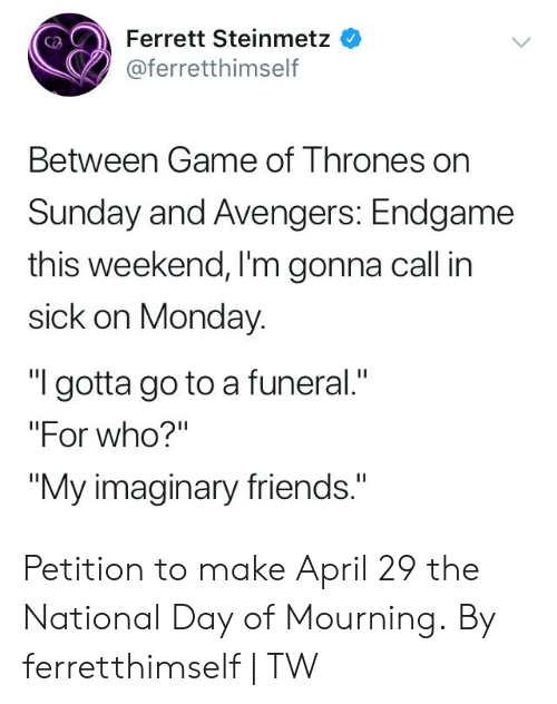 "Dank, Friends, and Avengers: Ferrett Steinmetz  @ferretthimself  Between Game of T hrones on  Sunday and Avengers: Endgame  this weekend, I'm gonna call in  sick on Monday.  ""I gotta go to a funeral.""  ""For who?'""  ""My imaginary friends."" Petition to make April 29 the National Day of Mourning.  By ferretthimself 